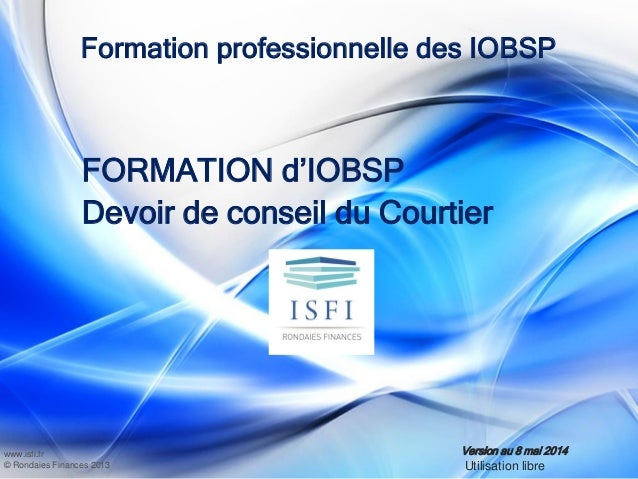 www.isfi.fr © Rondaies Finances 2013 Formation professionnelle des IOBSP FORMATION d'IOBSP Devoir de conseil du Courtier V...