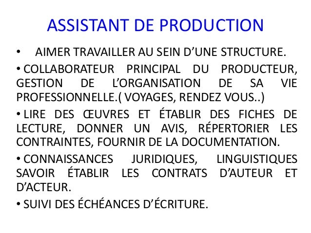 ASSISTANT DE PRODUCTION• AIMER TRAVAILLER AU SEIN D'UNE STRUCTURE.• COLLABORATEUR PRINCIPAL DU PRODUCTEUR,GESTION DE L'ORG...