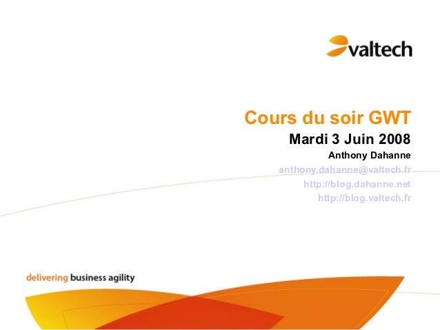 Cours du soir GWT     Mardi 3 Juin 2008              Anthony Dahanne   anthony.dahanne@valtech.fr        http://blog.dahan...