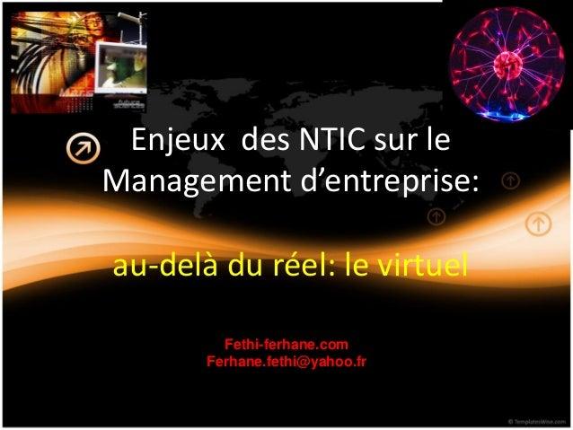 Enjeux des NTIC sur le Management d'entreprise: au-delà du réel: le virtuel Fethi-ferhane.com Ferhane.fethi@yahoo.fr