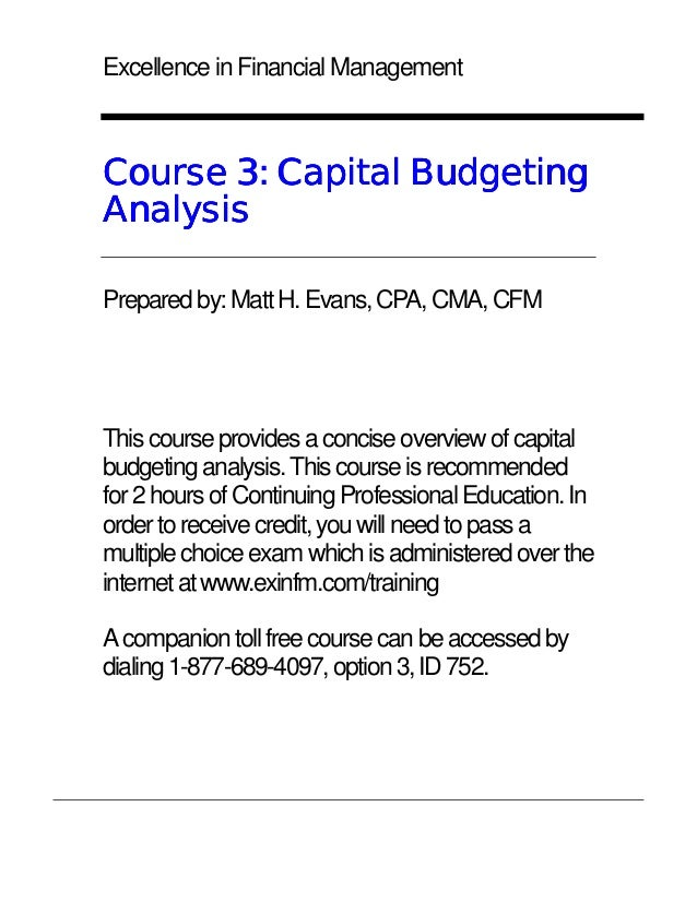 Excellence in Financial ManagementCourse 3: Capital BudgetingAnalysisPrepared by: Matt H. Evans, CPA, CMA, CFMThis course ...