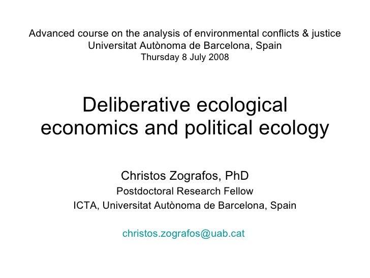 Deliberative ecological economics and political ecology Christos Zografos, PhD Postdoctoral Research Fellow ICTA, Universi...