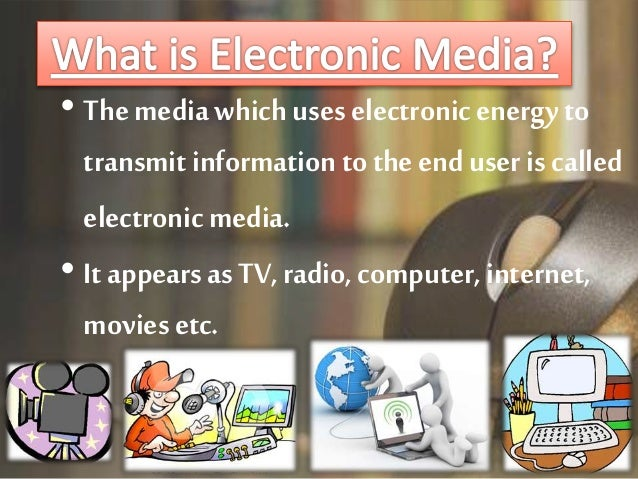 role of electronic media Electronic media allows information and ideas to travel almost instantly from its source to the public through the internet because of the availability of the internet, electronic media has given billions of people access to information that they previously would not have had access to in the past .