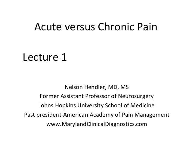 Acute versus Chronic PainNelson Hendler, MD, MSFormer Assistant Professor of NeurosurgeryJohns Hopkins University School o...