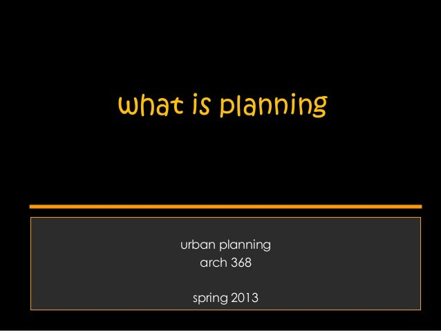 what is planning  urban planning arch 368 spring 2013