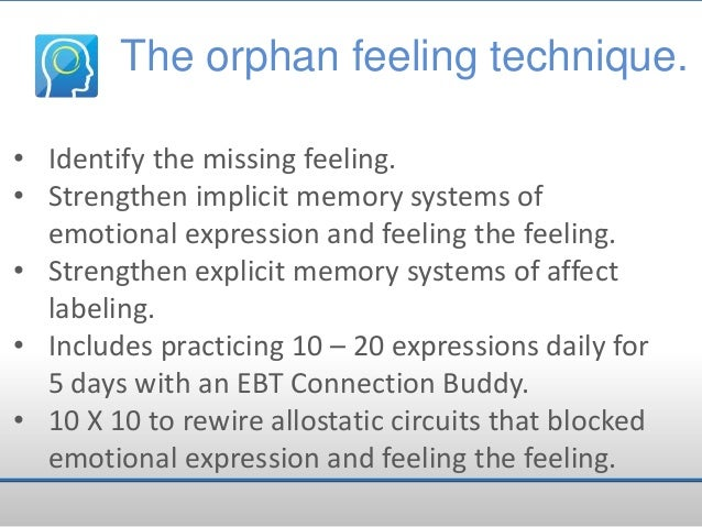 The orphan feeling technique. • Identify the missing feeling. • Strengthen implicit memory systems of emotional expression...
