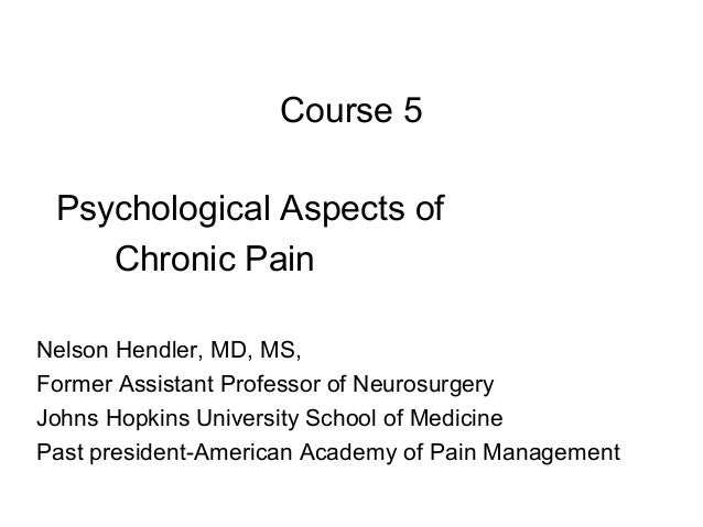 Course 5 Psychological Aspects of    Chronic PainNelson Hendler, MD, MS,Former Assistant Professor of NeurosurgeryJohns Ho...