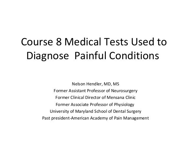 Course 8 Medical Tests Used to Diagnose Painful Conditions                    Nelson Hendler, MD, MS          Former Assis...