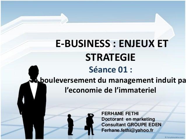 E-BUSINESS : ENJEUX ET            STRATEGIE               Séance 01 :le bouleversement du management induit pa         l'e...