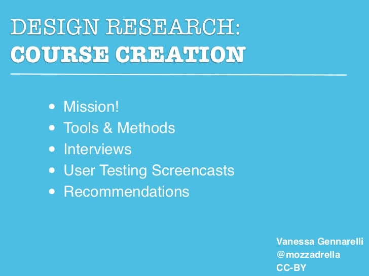 DESIGN RESEARCH:COURSE CREATION  • Mission!  • Tools & Methods  • Interviews  • User Testing Screencasts  • Recommendation...