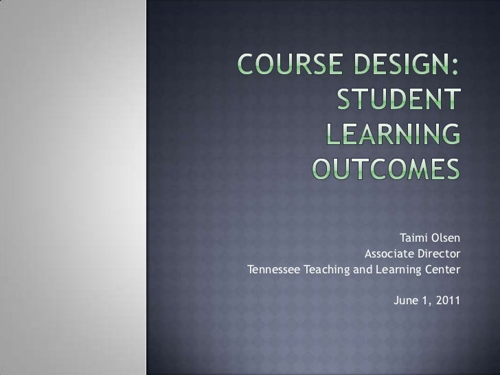 Course Design: Student Learning Outcomes<br />Taimi Olsen<br />Associate Director<br />Tennessee Teaching and Learning Cen...