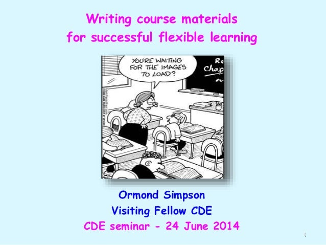 Writing course materials for successful flexible learning Ormond Simpson Visiting Fellow CDE CDE seminar - 24 June 2014 1
