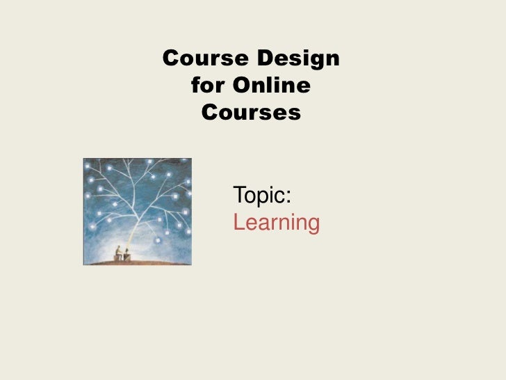 Course Design  for Online   Courses     Topic:     Learning