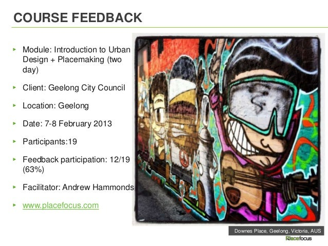 COURSE FEEDBACK▸ Module: Introduction to Urban  Design + Placemaking (two  day)▸ Client: Geelong City Council▸ Location: G...
