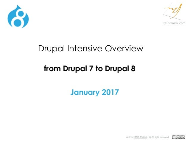 Author: Italo Mairo - @ All right reserved italomairo.com Drupal Intensive Overview from Drupal 7 to Drupal 8 January 2017