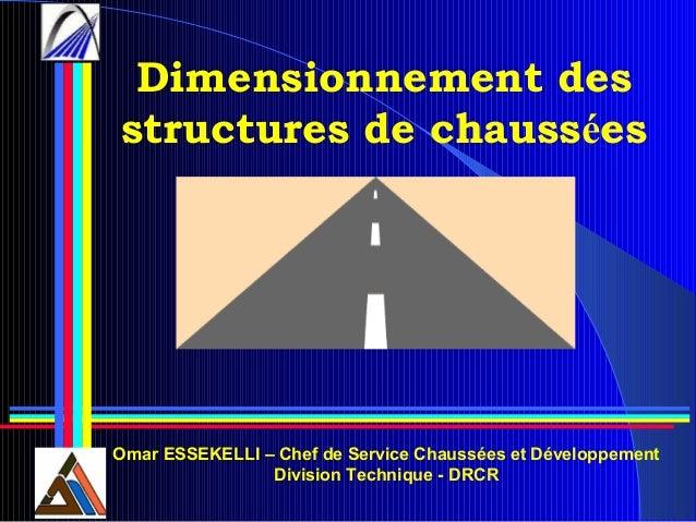 Dimensionnement des structures de chaussées Omar ESSEKELLI – Chef de Service Chaussées et Développement Division Technique...