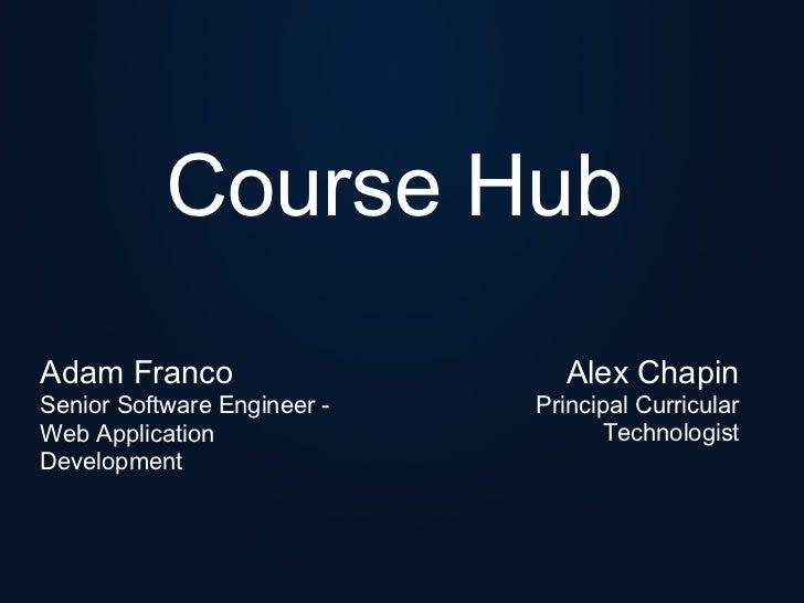 Course HubAdam Franco                    Alex ChapinSenior Software Engineer -   Principal CurricularWeb Application      ...