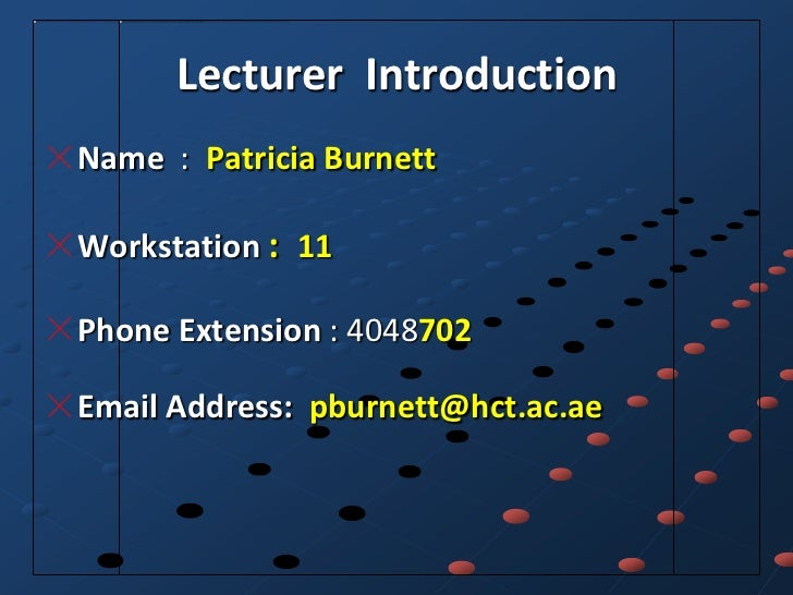 Lecturer IntroductionName : Patricia BurnettWorkstation : 11Phone Extension : 4048702Email Address: pburnett@hct.ac.ae
