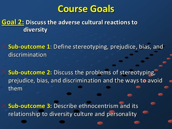 Course GoalsGoal 2: Discuss the adverse cultural reactions to       diversity  Sub-outcome 1: Define stereotyping, prejudi...