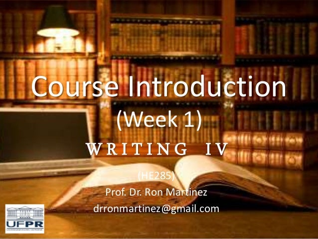 Course Introduction (Week 1) W R I T I N G I V (HE285) Prof. Dr. Ron Martinez drronmartinez@gmail.com
