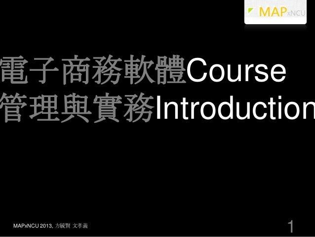 電子商務軟體Course管理與實務IntroductionMAPxNCU 2013, 方毓賢 文孝義                        1