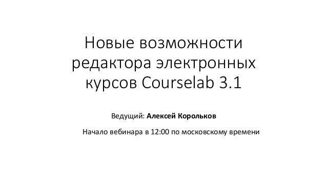 Новые возможности редактора электронных курсов Courselab 3.1 Ведущий: Алексей Корольков Начало вебинара в 12:00 по московс...