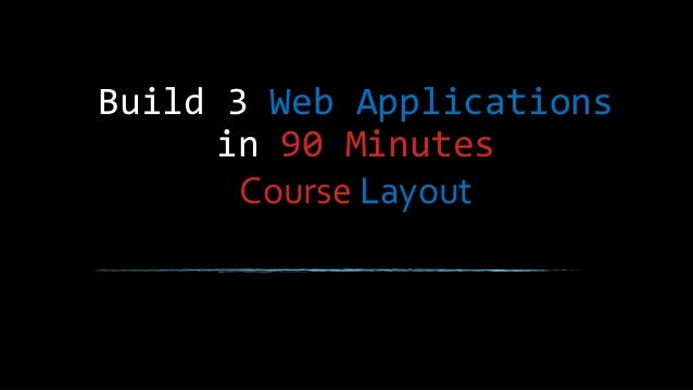 Build 3 Web Applications in 90 Minutes Course Layout
