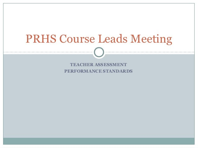 PRHS Course Leads Meeting        TEACHER ASSESSMENT      PERFORMANCE STANDARDS