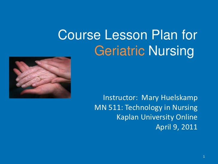 Course Lesson Plan for Geriatric Nursing<br />Instructor:  Mary Huelskamp<br />MN 511: Technology in Nursing<br ...