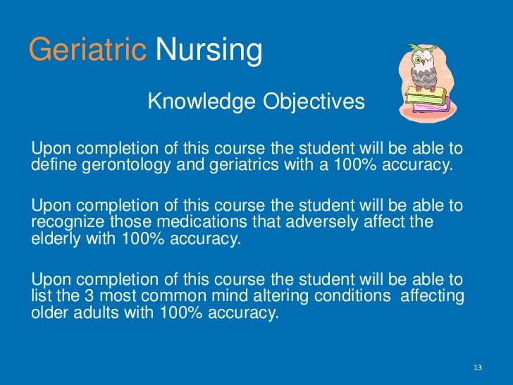 GeriatricNursing<br />Knowledge Objectives <br />Upon completion of this course the student will be able to define geronto...