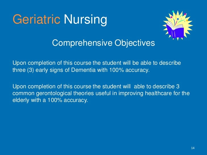 GeriatricNursing<br />Comprehensive Objectives <br />Upon completion of this course the student will be able to describe t...