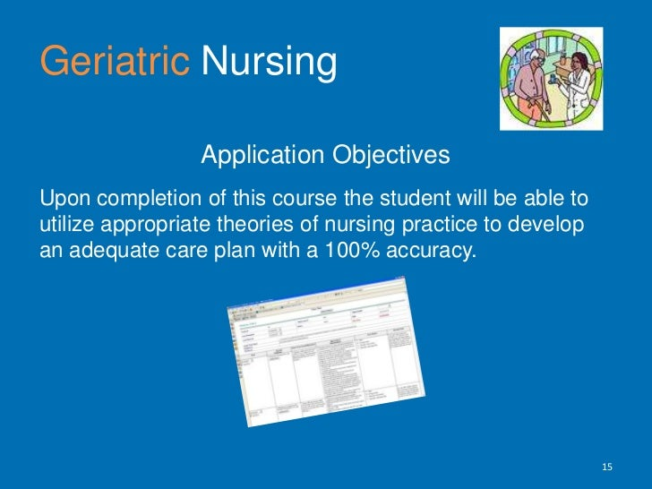 Geriatric Nursing<br />Application Objectives <br />Upon completion of this course the student will be able to utilize app...