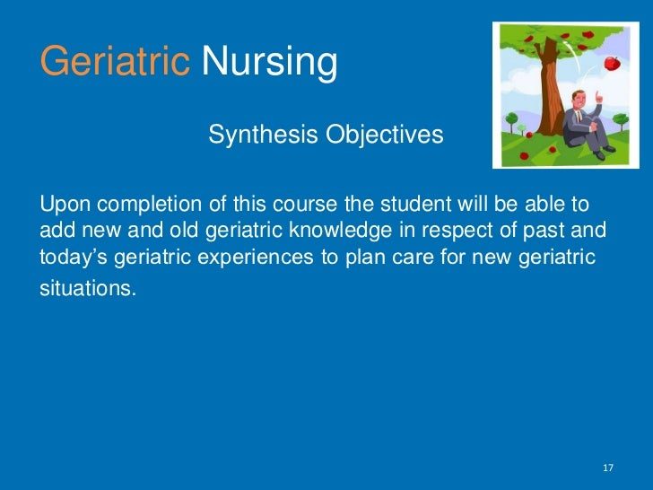 GeriatricNursing<br />Synthesis Objectives<br />Upon completion of this course the student will be able to add new and old...