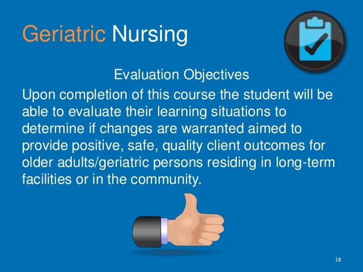 GeriatricNursing<br />Evaluation Objectives <br />Upon completion of this course the student will be able to evaluate thei...