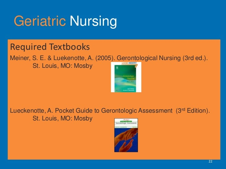 Geriatric Nursing<br />Required Textbooks <br />Meiner, S. E. & Luekenotte, A. (2005). Gerontological Nursing (3rd ed.). ...