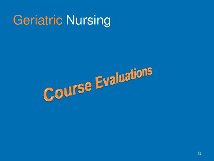 GeriatricNursing<br />Evaluation Process <br />Formative Evaluations<br />Summative Evaluations<br />Grading content <br /...