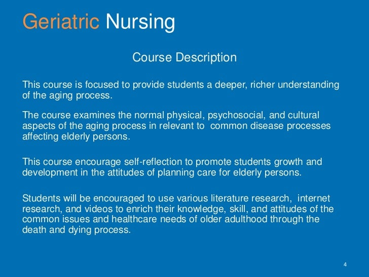 GeriatricNursing <br />Course Description <br />This course is focused to provide students a deeper, richer understanding ...