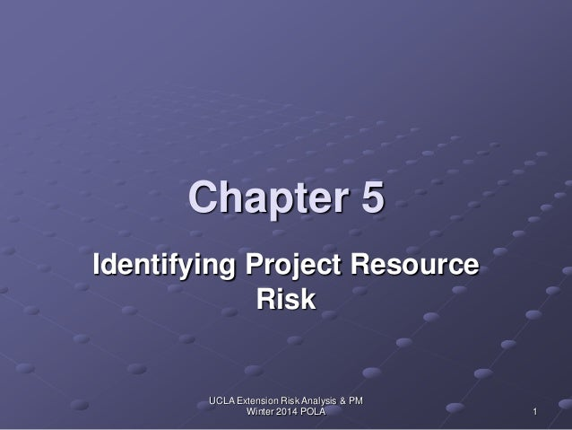 UCLA Extension Risk Analysis & PM Winter 2014 POLA 1 Chapter 5 Identifying Project Resource Risk