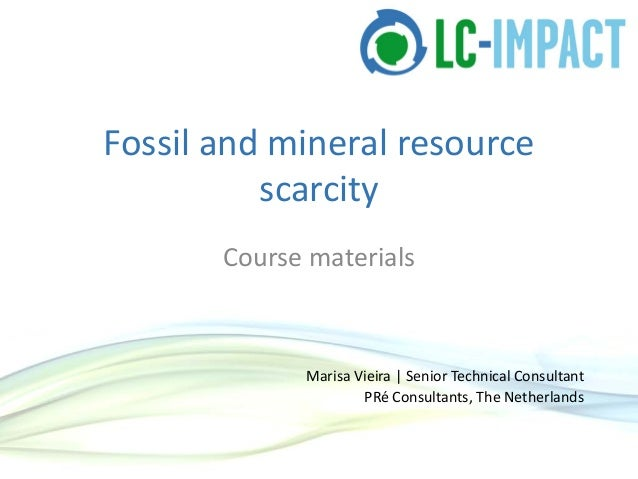 Fossil and mineral resourcescarcityCourse materialsMarisa Vieira | Senior Technical ConsultantPRé Consultants, The Netherl...