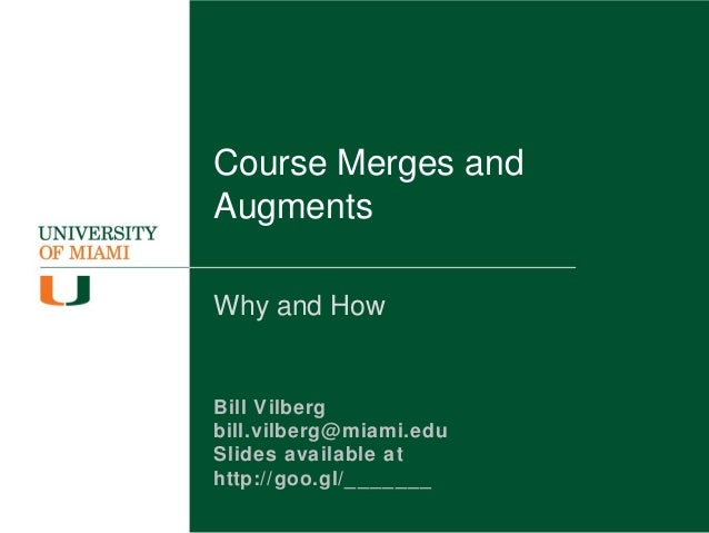 Course Merges and Augments Why and How Bill Vilberg bill.vilberg@miami.edu Slides available at http://goo.gl/_______