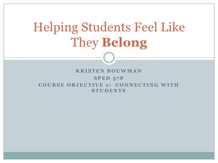 Helping Students Feel Like       They Belong           KRISTEN BOUWMAN               SPED 578 COURSE OBJECTIVE 1: CONNECTI...