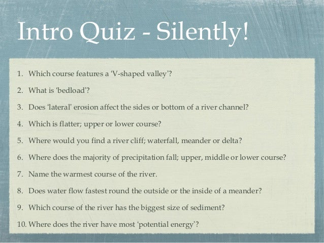 Intro Quiz - Silently! 1. Which course features a 'V-shaped valley'? 2. What is 'bedload'? 3. Does 'lateral' erosion affec...