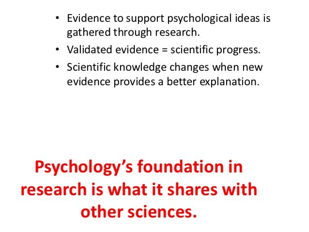 • Evidence to support psychological ideas is      gathered through research.    • Validated evidence = scientific progress...
