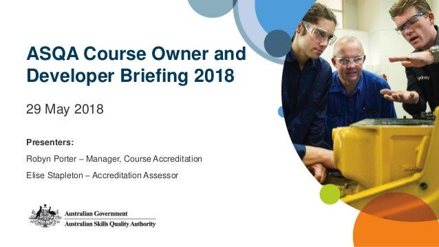 ASQA Course Owner and Developer Briefing 2018 29 May 2018 Presenters: Robyn Porter – Manager, Course Accreditation Elise S...