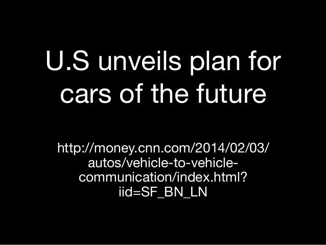 U.S unveils plan for cars of the future http://money.cnn.com/2014/02/03/ autos/vehicle-to-vehiclecommunication/index.html?...