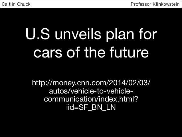 Caitlin Chuck  Professor Klinkowstein  U.S unveils plan for cars of the future http://money.cnn.com/2014/02/03/ autos/vehi...