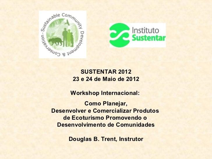 SUSTENTAR 2012       23 e 24 de Maio de 2012      Workshop Internacional:          Como Planejar,Desenvolver e Comercializ...
