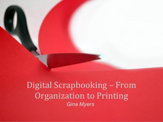 Digital Scrapbooking – From  Organization to Printing  Gina Myers