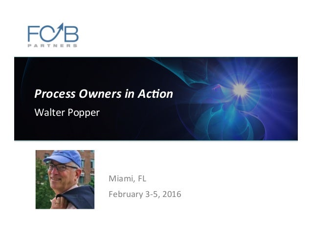 Process  Owners  in  Ac-on   Walter  Popper      Miami,  FL   February  3-‐5,  2016