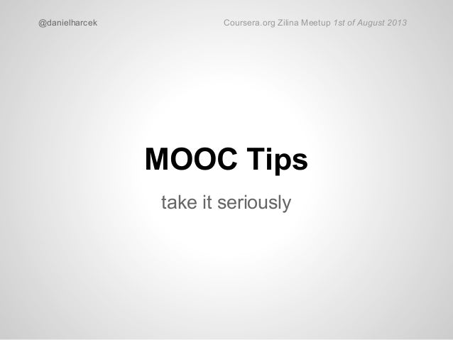 MOOC Tips take it seriously @danielharcek Coursera.org Zilina Meetup 1st of August 2013